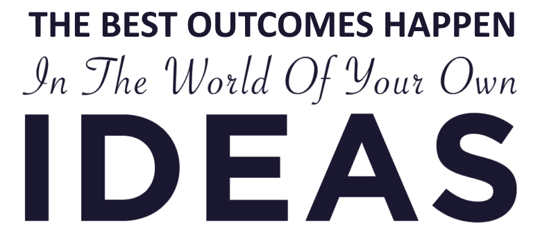 The best outcomes happen in the world of your own ideas